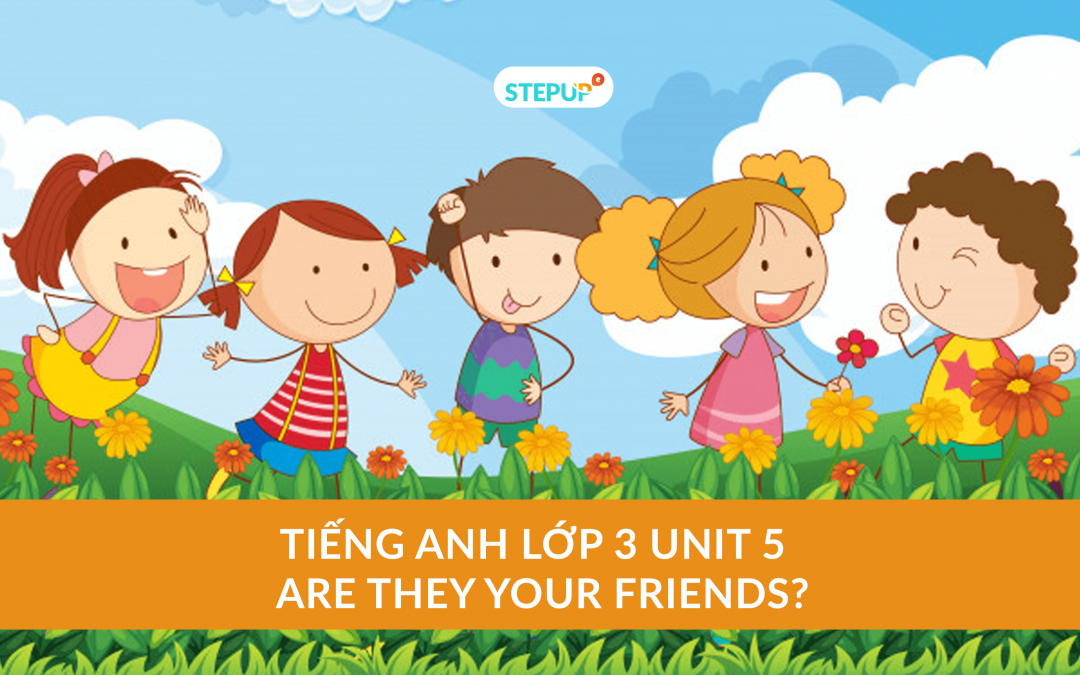 Tiếng Anh lớp 3 unit 5 – Are they your friends?