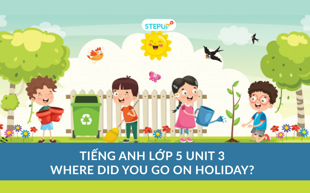 Tiếng Anh lớp 5 unit 3 – Where Did You Go On Holiday?